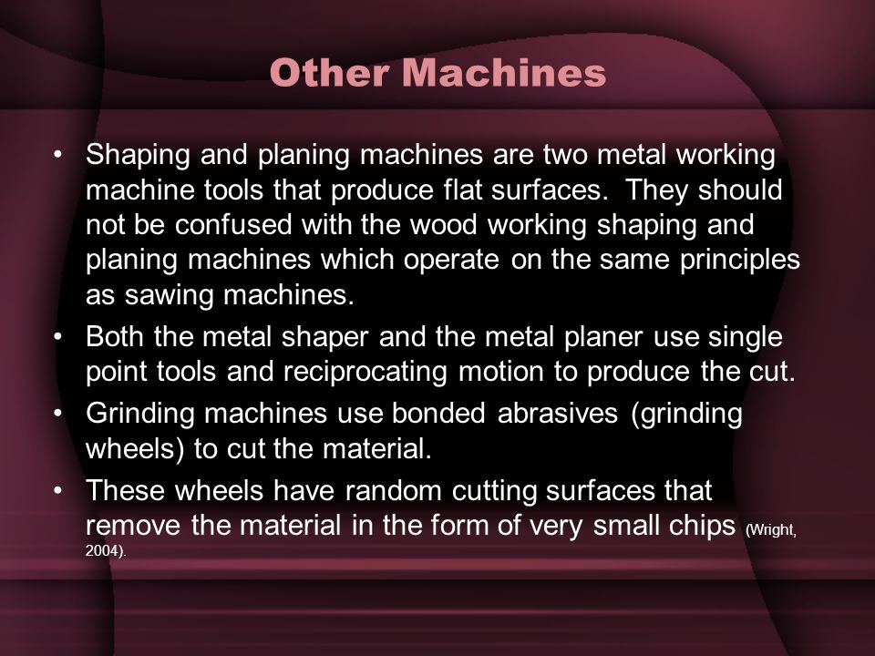 Other Machines Shaping and planing machines are two metal working machine tools that produce flat surfaces. They should not be confused with the wood