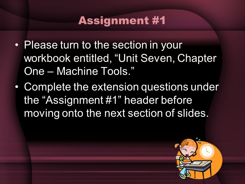 "Assignment #1 Please turn to the section in your workbook entitled, ""Unit Seven, Chapter One – Machine Tools."" Complete the extension questions under"