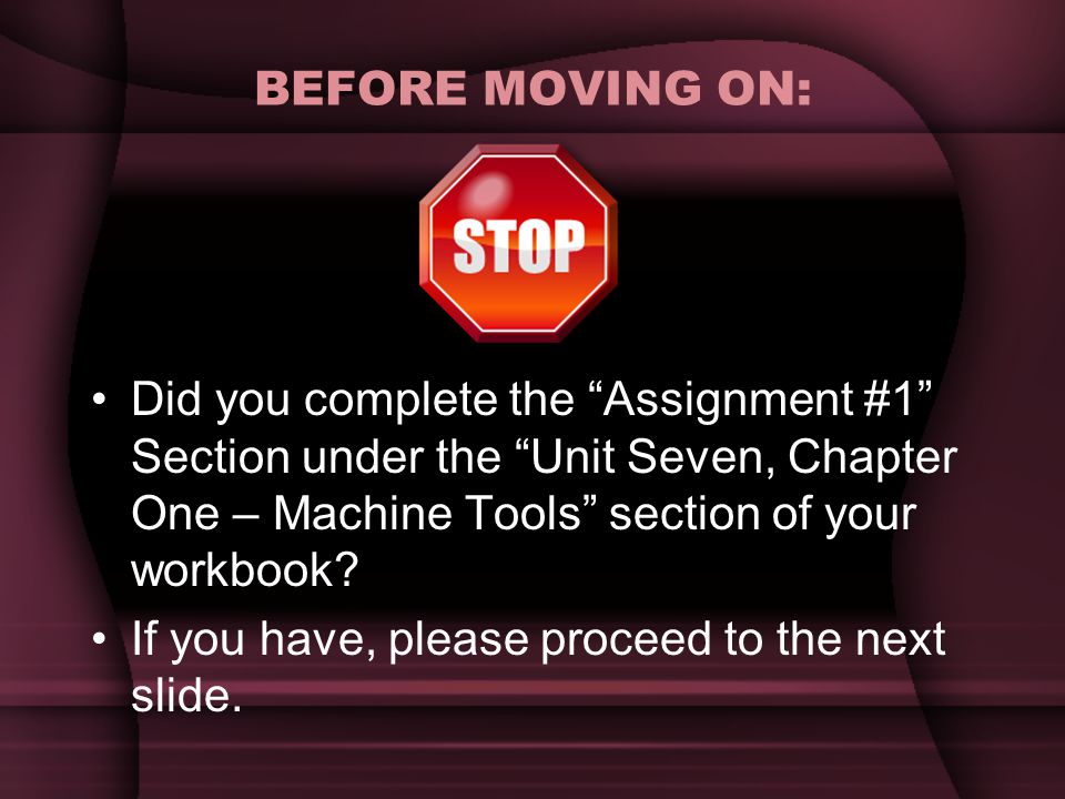 "BEFORE MOVING ON: Did you complete the ""Assignment #1"" Section under the ""Unit Seven, Chapter One – Machine Tools"" section of your workbook? If you ha"