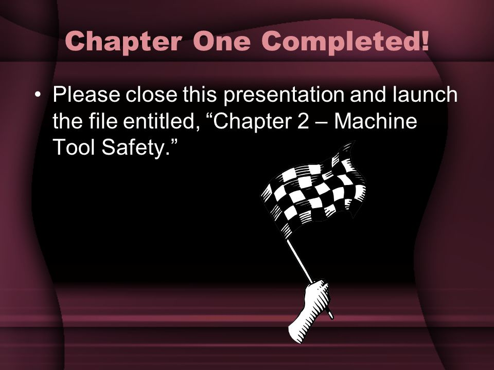 "Chapter One Completed! Please close this presentation and launch the file entitled, ""Chapter 2 – Machine Tool Safety."""