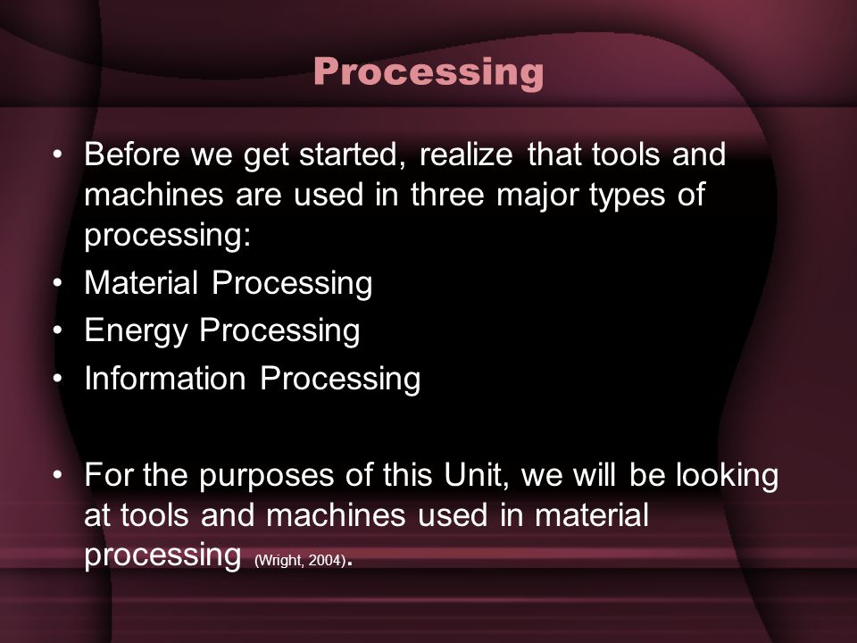 Processing Before we get started, realize that tools and machines are used in three major types of processing: Material Processing Energy Processing I