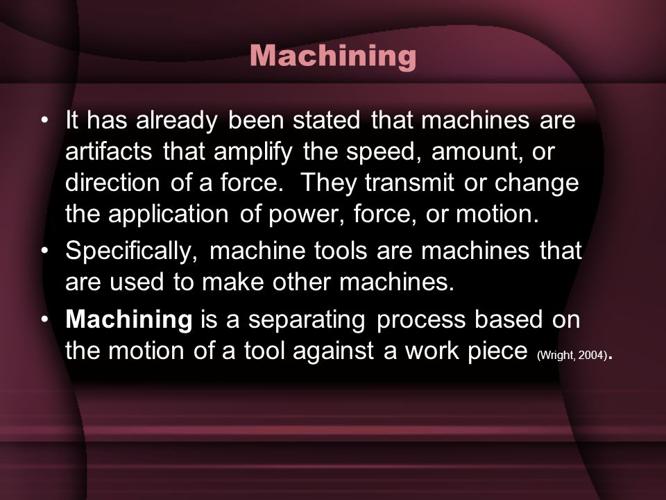 Machining It has already been stated that machines are artifacts that amplify the speed, amount, or direction of a force. They transmit or change the