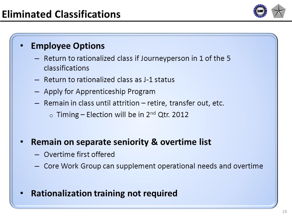 19 Employee Options – Return to rationalized class if Journeyperson in 1 of the 5 classifications – Return to rationalized class as J-1 status – Apply for Apprenticeship Program – Remain in class until attrition – retire, transfer out, etc.