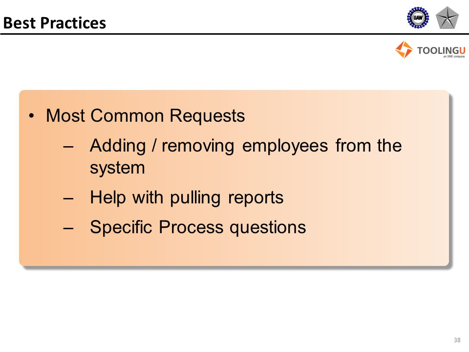 38 Most Common Requests –Adding / removing employees from the system –Help with pulling reports –Specific Process questions Best Practices