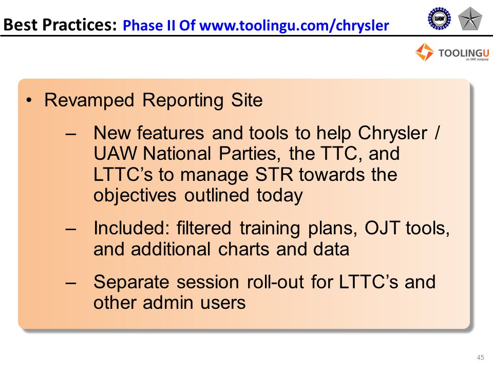 45 Revamped Reporting Site –New features and tools to help Chrysler / UAW National Parties, the TTC, and LTTC's to manage STR towards the objectives outlined today –Included: filtered training plans, OJT tools, and additional charts and data –Separate session roll-out for LTTC's and other admin users Best Practices: Phase II Of www.toolingu.com/chrysler