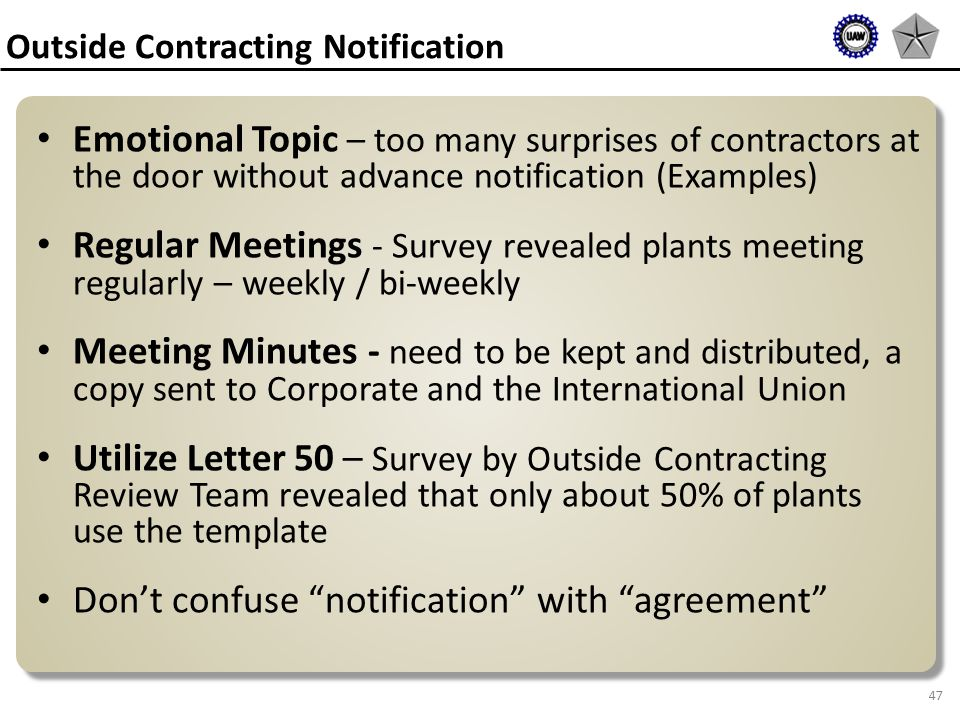 47 Emotional Topic – too many surprises of contractors at the door without advance notification (Examples) Regular Meetings - Survey revealed plants meeting regularly – weekly / bi-weekly Meeting Minutes - need to be kept and distributed, a copy sent to Corporate and the International Union Utilize Letter 50 – Survey by Outside Contracting Review Team revealed that only about 50% of plants use the template Don't confuse notification with agreement Outside Contracting Notification