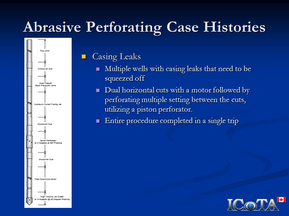 Abrasive Perforating Case Histories Casing Leaks Casing Leaks Multiple wells with casing leaks that need to be squeezed off Multiple wells with casing leaks that need to be squeezed off Dual horizontal cuts with a motor followed by perforating multiple setting between the cuts, utilizing a piston perforator.