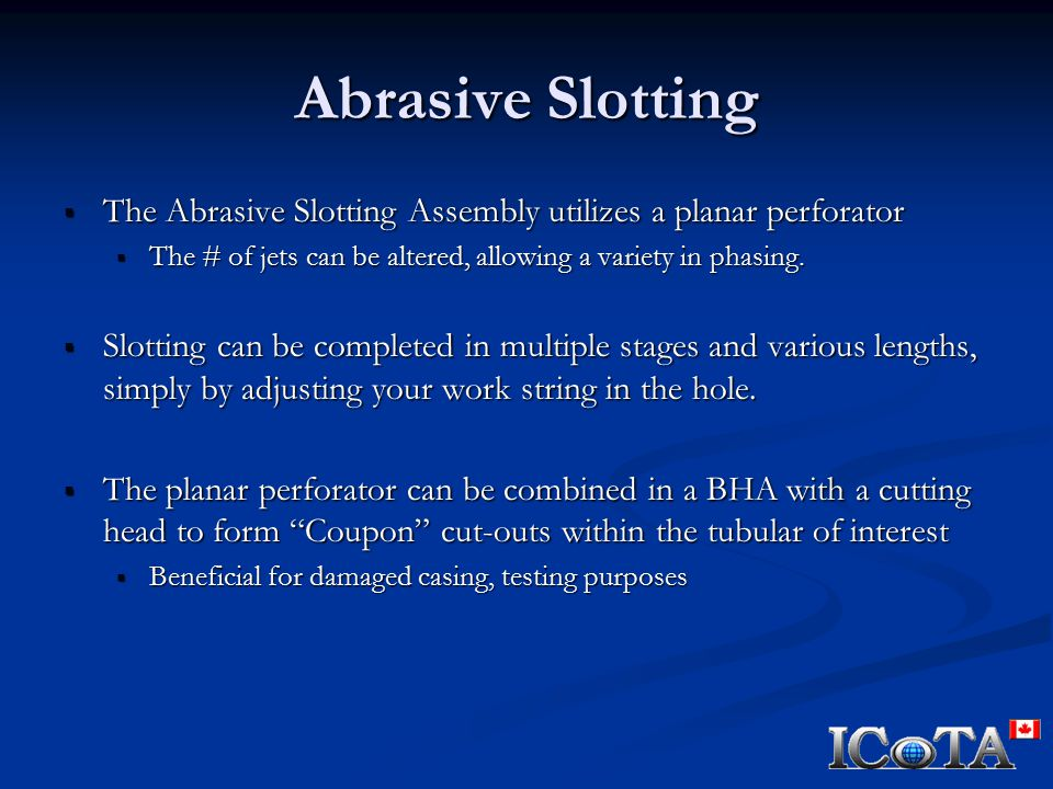 Abrasive Slotting  The Abrasive Slotting Assembly utilizes a planar perforator  The # of jets can be altered, allowing a variety in phasing.