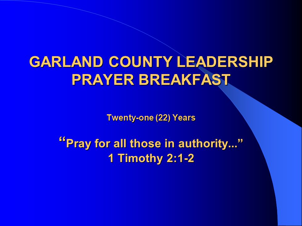 "GARLAND COUNTY LEADERSHIP PRAYER BREAKFAST Twenty-one (22) Years "" Pray for all those in authority..."" 1 Timothy 2:1-2"