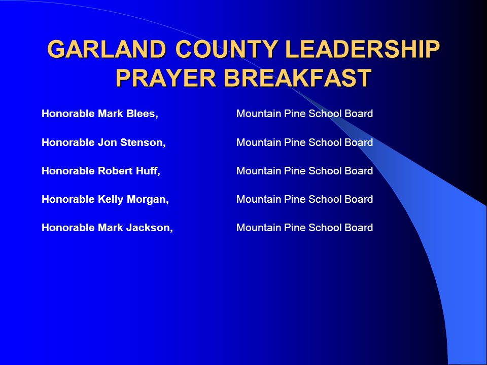 GARLAND COUNTY LEADERSHIP PRAYER BREAKFAST Honorable Mark Blees,Mountain Pine School Board Honorable Jon Stenson,Mountain Pine School Board Honorable