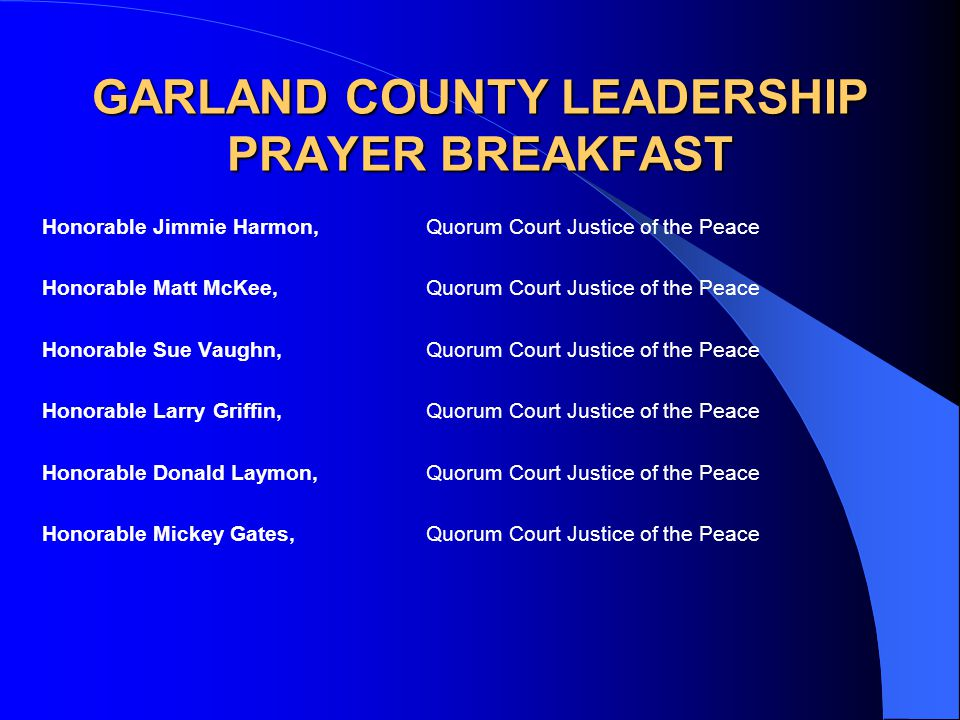 GARLAND COUNTY LEADERSHIP PRAYER BREAKFAST Honorable Jimmie Harmon,Quorum Court Justice of the Peace Honorable Matt McKee,Quorum Court Justice of the