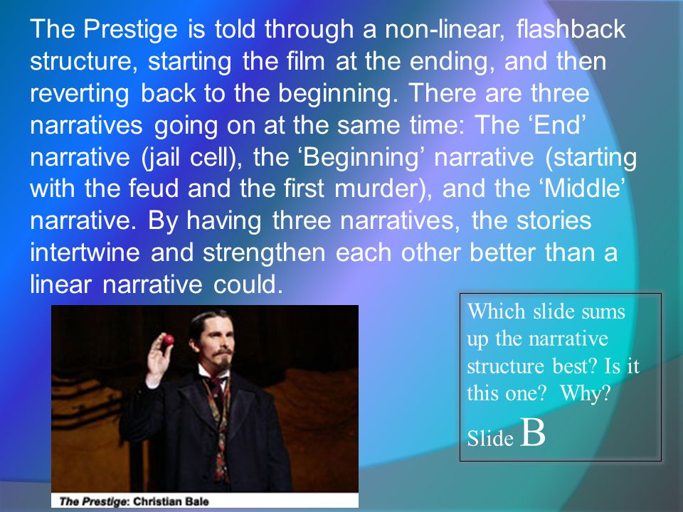 The Prestige is told through a non-linear, flashback structure, starting the film at the ending, and then reverting back to the beginning.