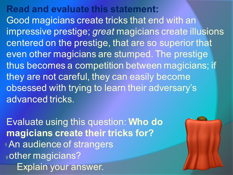 Read and evaluate this statement: Good magicians create tricks that end with an impressive prestige; great magicians create illusions centered on the prestige, that are so superior that even other magicians are stumped.