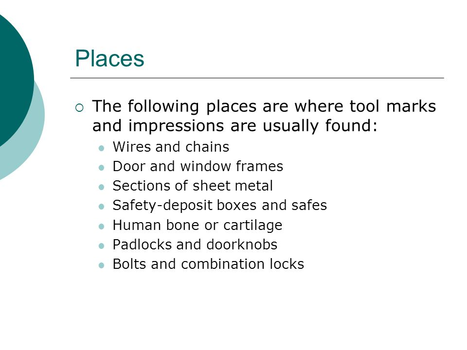 Places  The following places are where tool marks and impressions are usually found: Wires and chains Door and window frames Sections of sheet metal Safety-deposit boxes and safes Human bone or cartilage Padlocks and doorknobs Bolts and combination locks