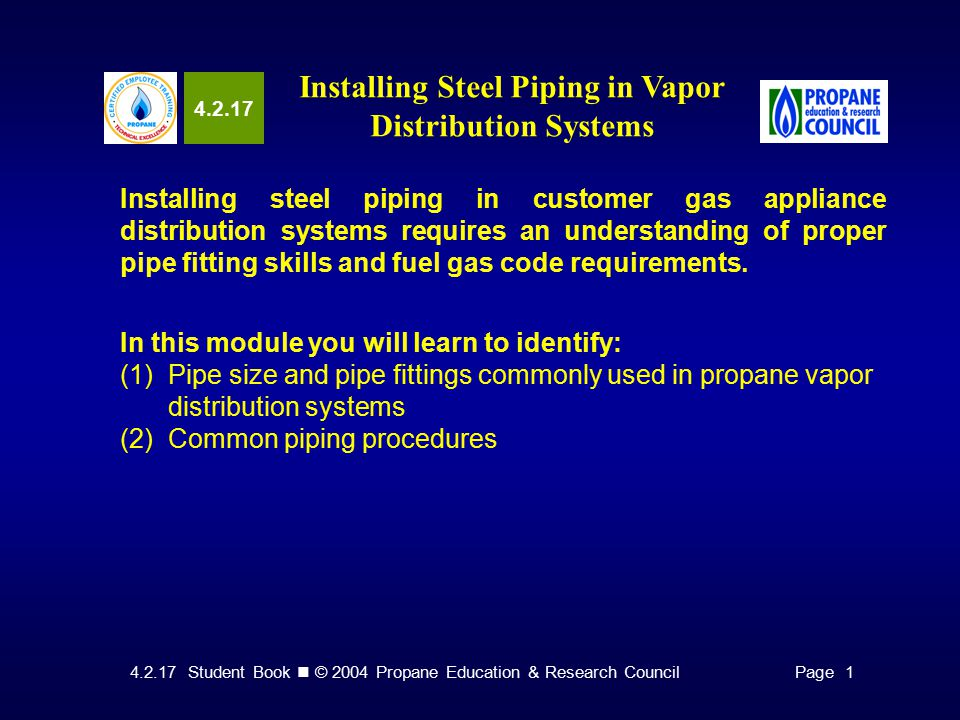 4.2.17 Student Book © 2004 Propane Education & Research CouncilPage 1 4.2.17 Installing Steel Piping in Vapor Distribution Systems Installing steel piping in customer gas appliance distribution systems requires an understanding of proper pipe fitting skills and fuel gas code requirements.
