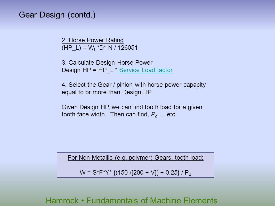 Hamrock Fundamentals of Machine Elements Gear Design (contd.) 2. Horse Power Rating (HP_L) = W t *D* N / 126051 3. Calculate Design Horse Power Design