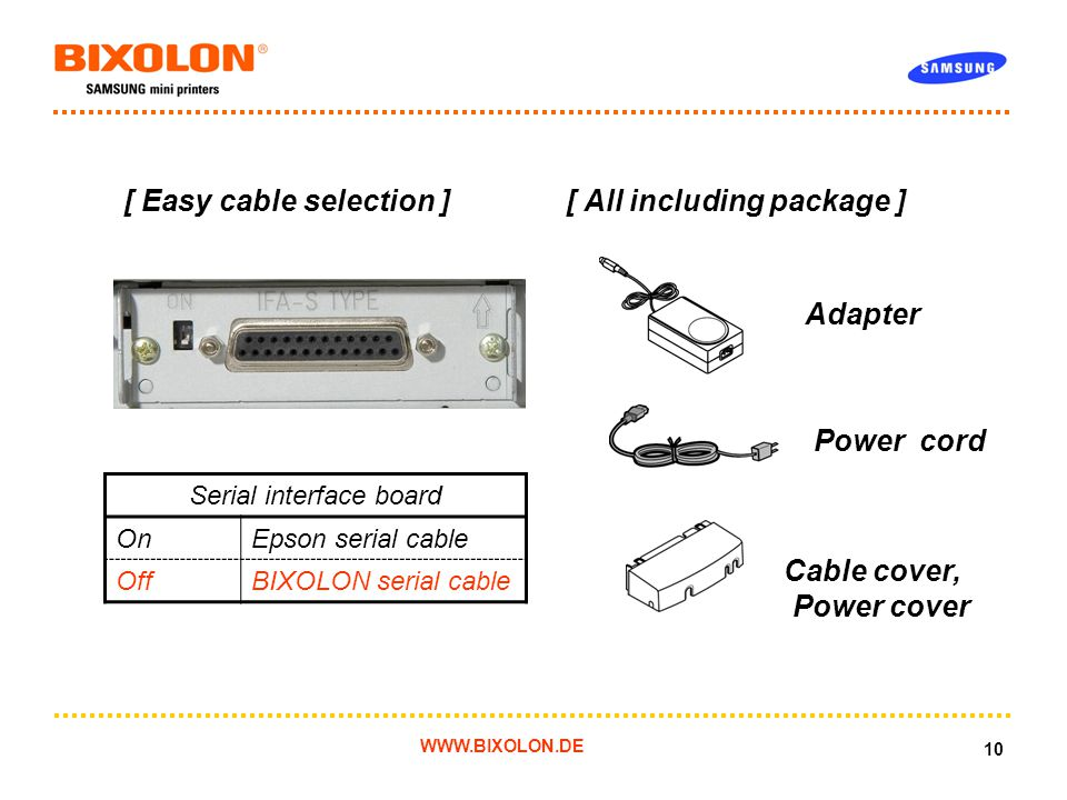 WWW.BIXOLON.DE 10 [ Easy cable selection ] [ All including package ] Adapter Cable cover, Power cover Power cord Serial interface board OnEpson serial cable OffBIXOLON serial cable