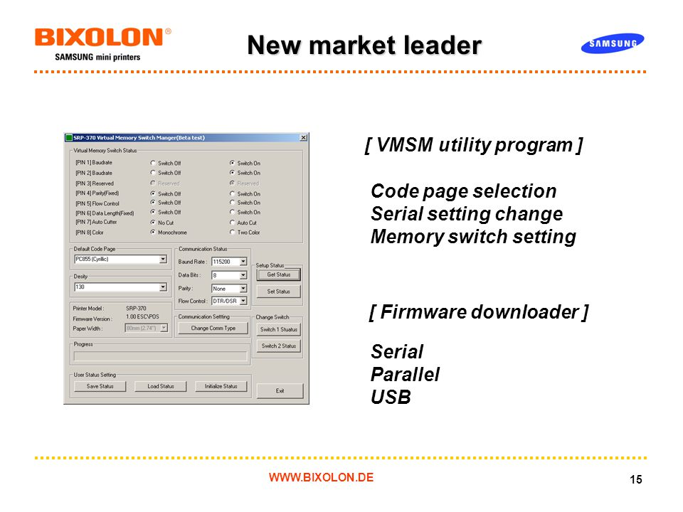 WWW.BIXOLON.DE 15 New market leader [ VMSM utility program ] Code page selection Serial setting change Memory switch setting [ Firmware downloader ] Serial Parallel USB