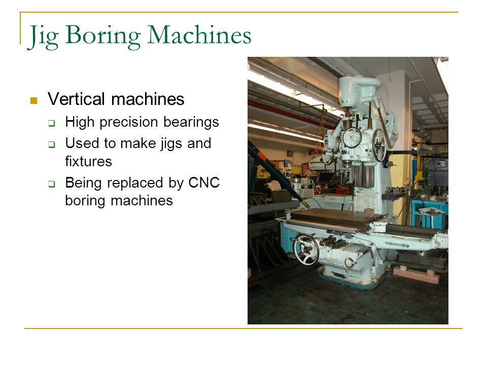 Jig Boring Machines Vertical machines  High precision bearings  Used to make jigs and fixtures  Being replaced by CNC boring machines
