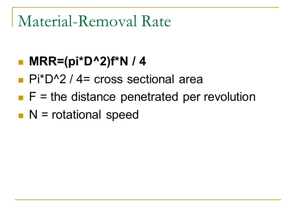 Material-Removal Rate MRR=(pi*D^2)f*N / 4 Pi*D^2 / 4= cross sectional area F = the distance penetrated per revolution N = rotational speed