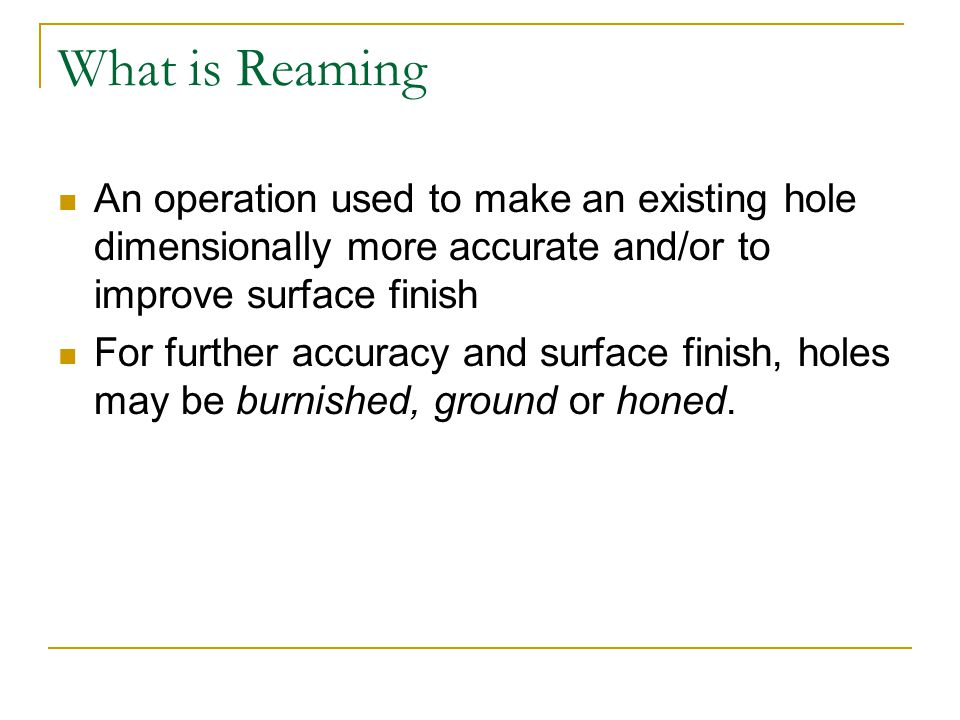 What is Reaming An operation used to make an existing hole dimensionally more accurate and/or to improve surface finish For further accuracy and surface finish, holes may be burnished, ground or honed.