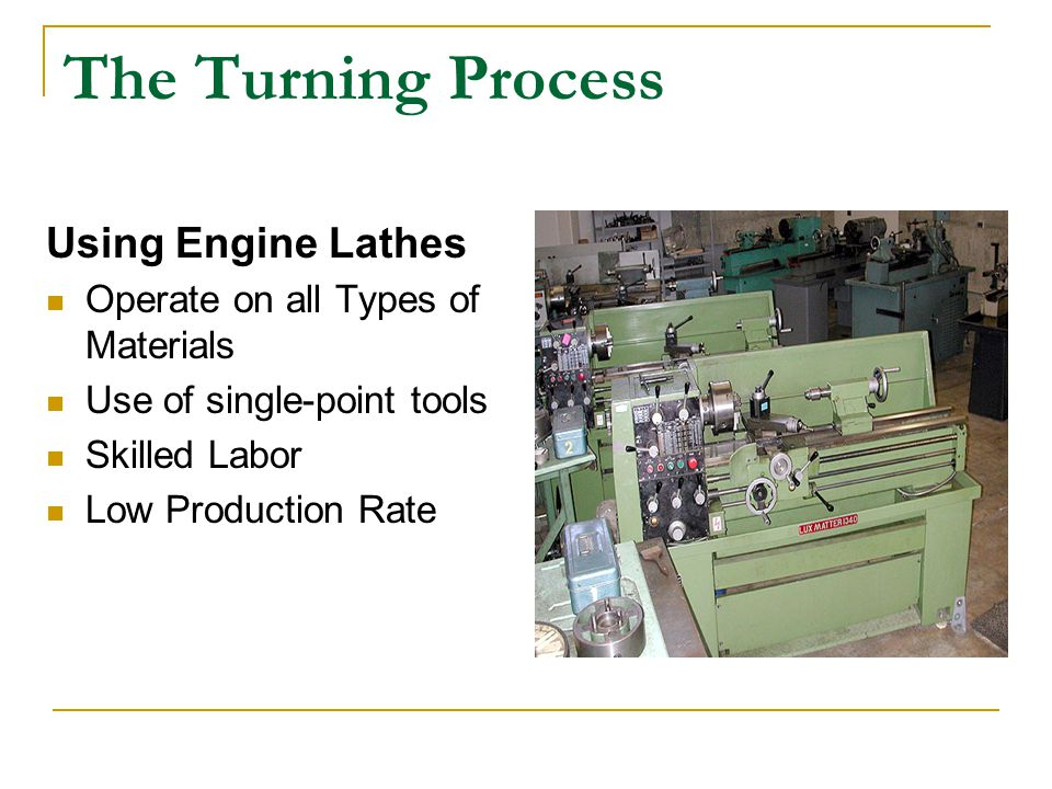 The Turning Process Using Engine Lathes Operate on all Types of Materials Use of single-point tools Skilled Labor Low Production Rate