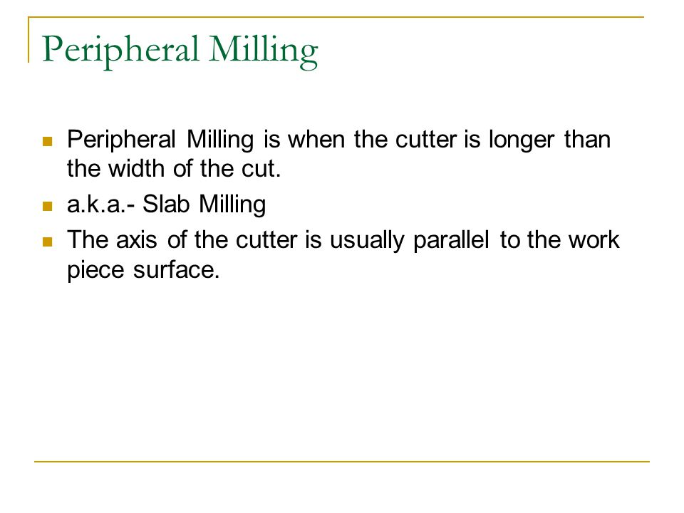 Peripheral Milling Peripheral Milling is when the cutter is longer than the width of the cut.