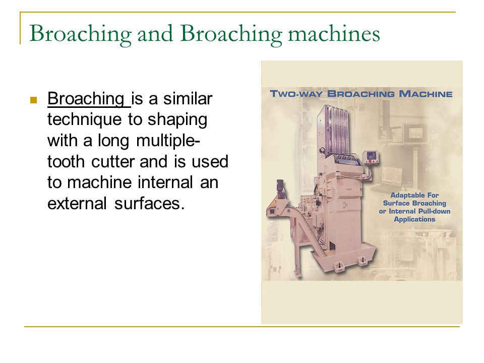 Broaching and Broaching machines Broaching is a similar technique to shaping with a long multiple- tooth cutter and is used to machine internal an external surfaces.