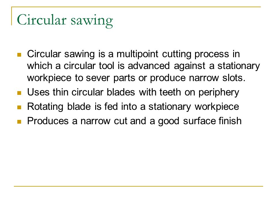 Circular sawing Circular sawing is a multipoint cutting process in which a circular tool is advanced against a stationary workpiece to sever parts or produce narrow slots.