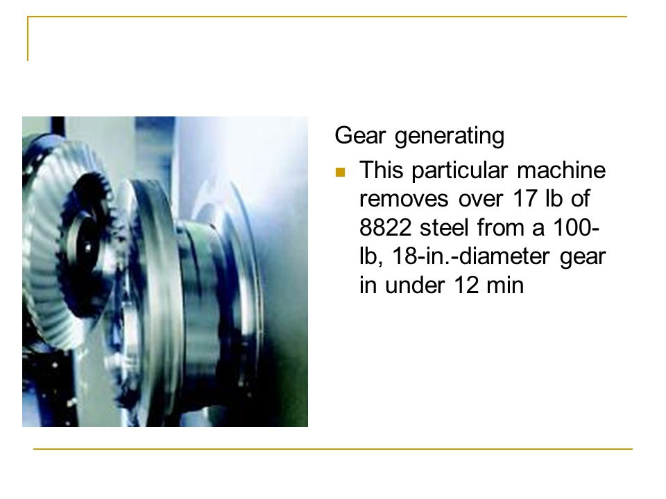 Gear generating This particular machine removes over 17 lb of 8822 steel from a 100- lb, 18-in.-diameter gear in under 12 min