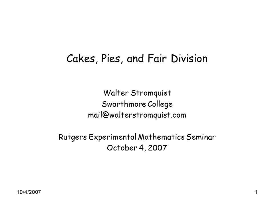 Cakes, Pies, and Fair Division Walter Stromquist Swarthmore College mail@walterstromquist.com Rutgers Experimental Mathematics Seminar October 4, 2007 10/4/20071