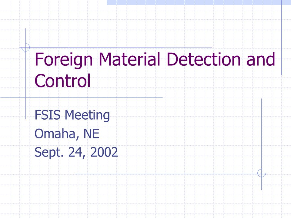 Foreign Material Detection and Control FSIS Meeting Omaha, NE Sept. 24, 2002