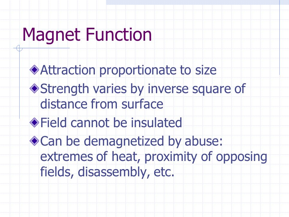 Magnet Function Attraction proportionate to size Strength varies by inverse square of distance from surface Field cannot be insulated Can be demagneti