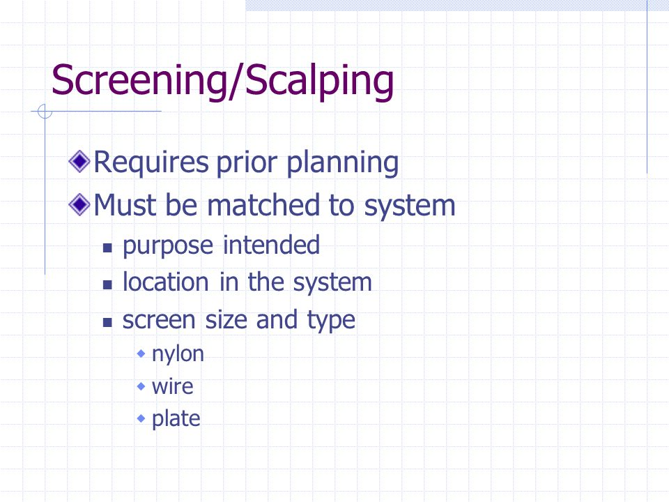 Screening/Scalping Requires prior planning Must be matched to system purpose intended location in the system screen size and type  nylon  wire  pla