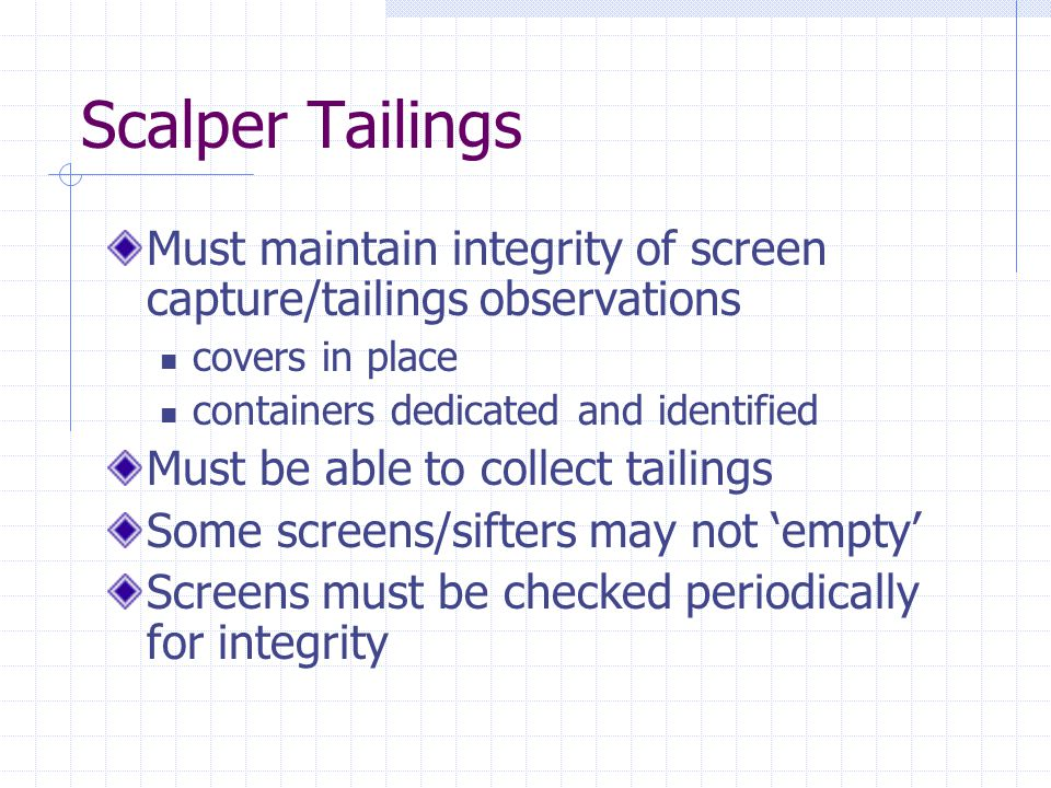 Scalper Tailings Must maintain integrity of screen capture/tailings observations covers in place containers dedicated and identified Must be able to c