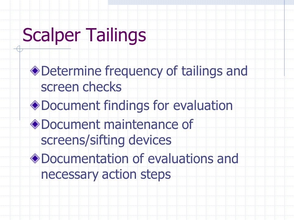 Scalper Tailings Determine frequency of tailings and screen checks Document findings for evaluation Document maintenance of screens/sifting devices Do