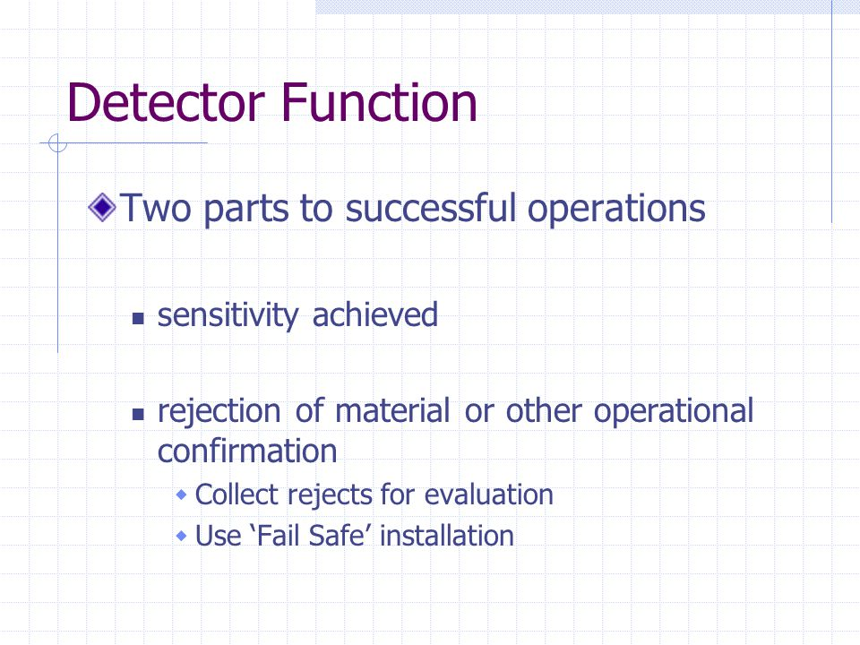 Detector Function Two parts to successful operations sensitivity achieved rejection of material or other operational confirmation  Collect rejects fo