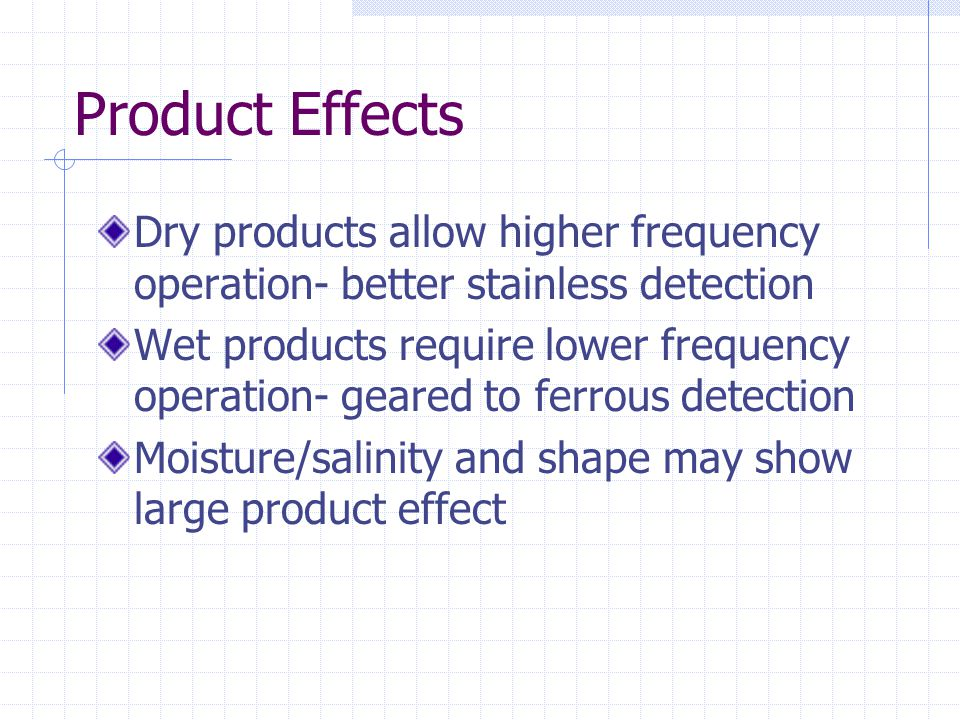 Product Effects Dry products allow higher frequency operation- better stainless detection Wet products require lower frequency operation- geared to fe