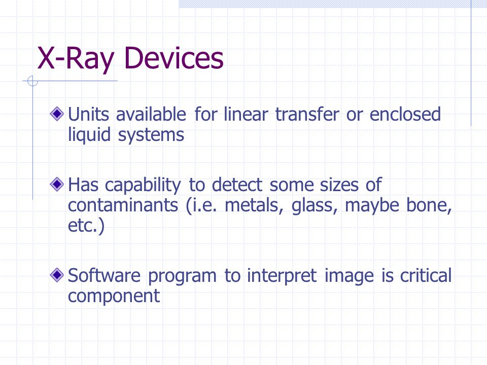 X-Ray Devices Units available for linear transfer or enclosed liquid systems Has capability to detect some sizes of contaminants (i.e. metals, glass,