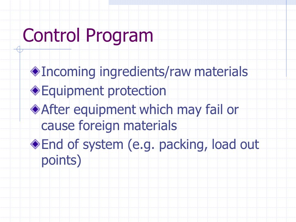 Control Program Incoming ingredients/raw materials Equipment protection After equipment which may fail or cause foreign materials End of system (e.g.