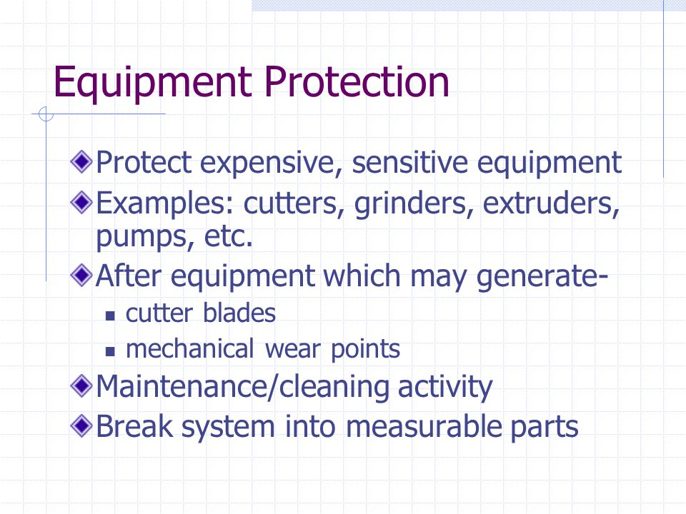 Equipment Protection Protect expensive, sensitive equipment Examples: cutters, grinders, extruders, pumps, etc. After equipment which may generate- cu