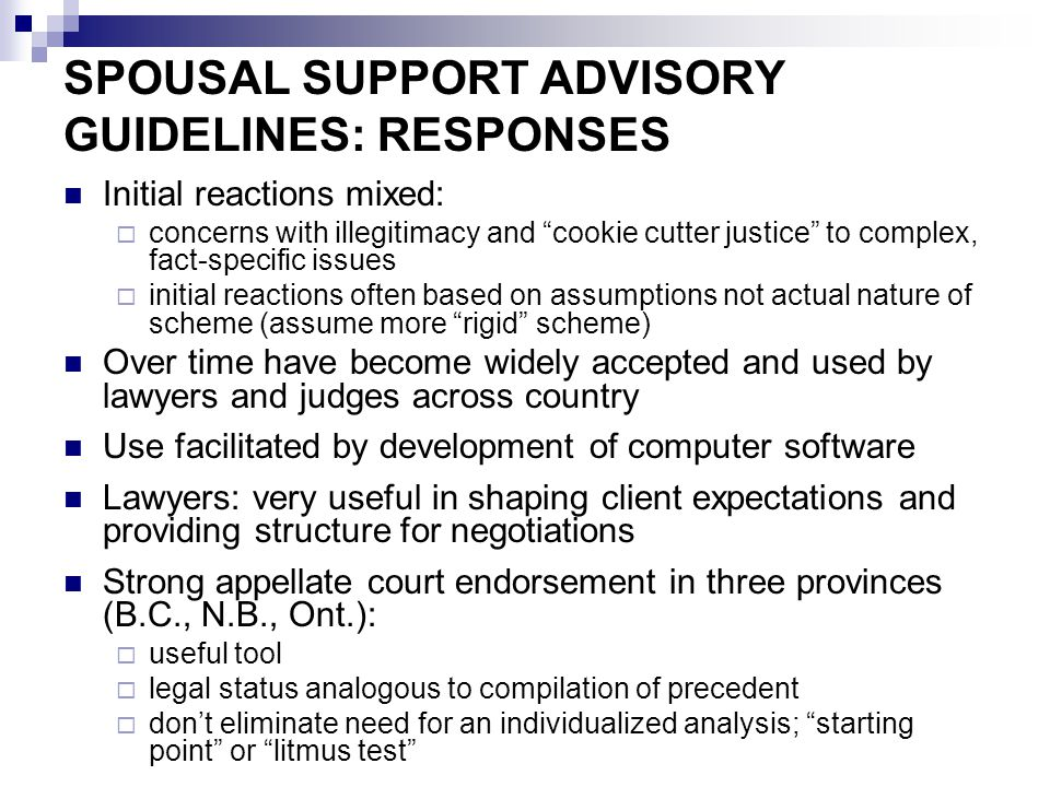 "SPOUSAL SUPPORT ADVISORY GUIDELINES: RESPONSES Initial reactions mixed:  concerns with illegitimacy and ""cookie cutter justice"" to complex, fact-spec"