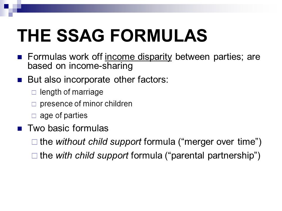 THE SSAG FORMULAS Formulas work off income disparity between parties; are based on income-sharing But also incorporate other factors:  length of marr
