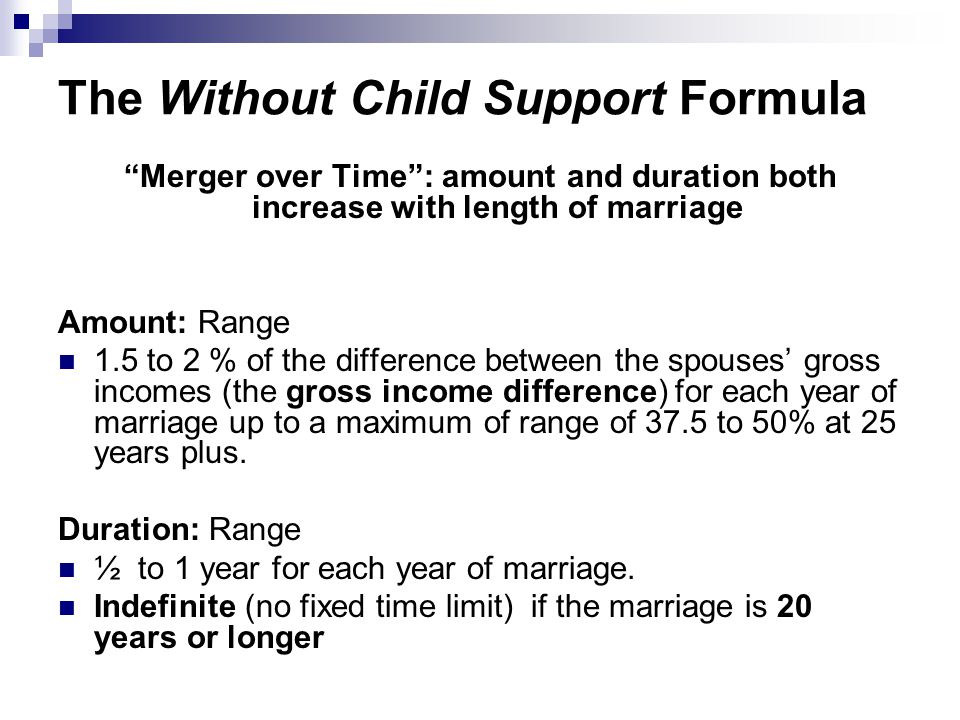 The Without Child Support Formula Merger over Time : amount and duration both increase with length of marriage Amount: Range 1.5 to 2 % of the difference between the spouses' gross incomes (the gross income difference) for each year of marriage up to a maximum of range of 37.5 to 50% at 25 years plus.