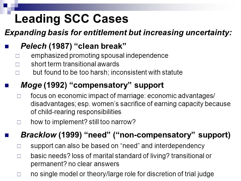 Leading SCC Cases Expanding basis for entitlement but increasing uncertainty: Pelech (1987) clean break  emphasized promoting spousal independence  short term transitional awards  but found to be too harsh; inconsistent with statute Moge (1992) compensatory support  focus on economic impact of marriage: economic advantages/ disadvantages; esp.