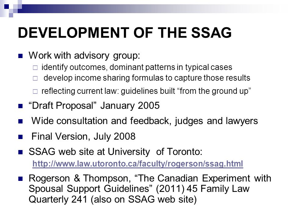OVERVIEW OF THE SSAG Not legislated; informal and advisory (a practical tool )  use not mandatory; true guidelines Intended to reflect current law not change it  focus on dominant patterns not outliers  pragmatic rather than theoretical Formulas to assist in determining amount and duration of support after entitlement is established under statute Flexible scheme; not rigid (but also complex)  not a single formula: two basic formulas and several other variants  formulas generate ranges rather than precise amounts and durations; scope to respond to facts of individual cases  starting point in typical cases: then address exceptions  initial determinations under SSAG will often require on-going variation in response to changing incomes, repartnering, second families, etc.