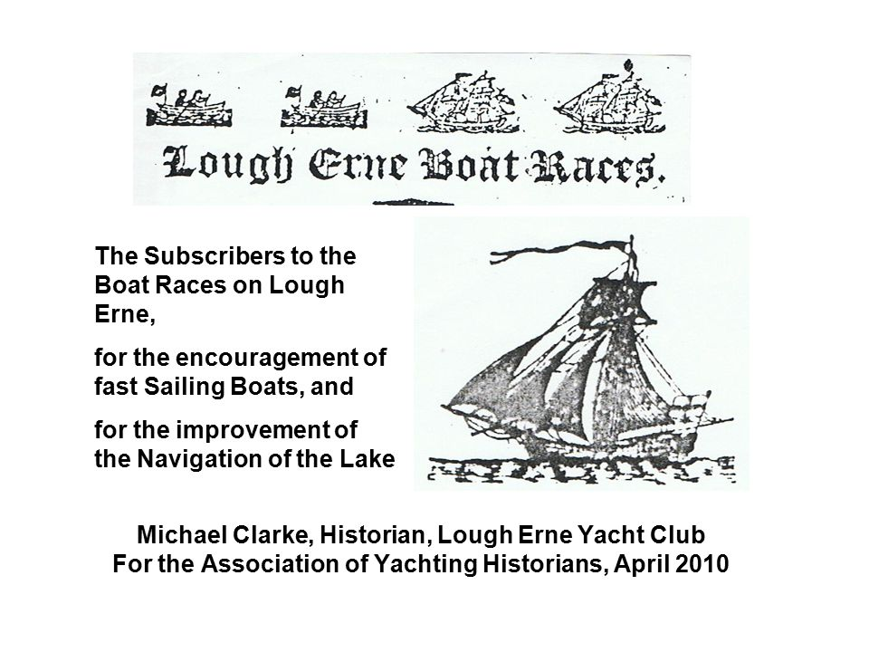 Michael Clarke, Historian, Lough Erne Yacht Club For the Association of Yachting Historians, April 2010 The Subscribers to the Boat Races on Lough Erne, for the encouragement of fast Sailing Boats, and for the improvement of the Navigation of the Lake