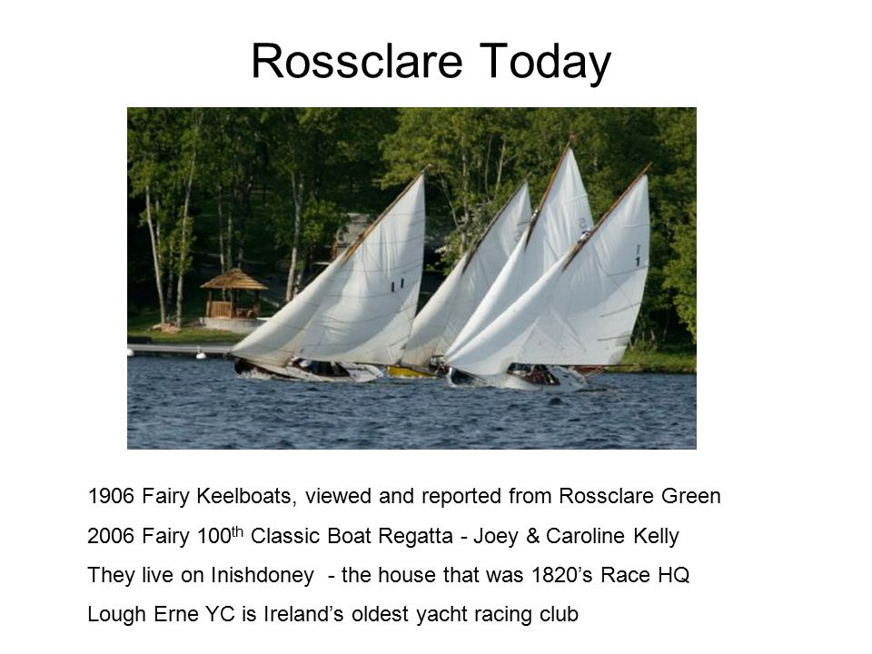 Rossclare Today 1906 Fairy Keelboats, viewed and reported from Rossclare Green 2006 Fairy 100 th Classic Boat Regatta - Joey & Caroline Kelly They live on Inishdoney - the house that was 1820's Race HQ Lough Erne YC is Ireland's oldest yacht racing club