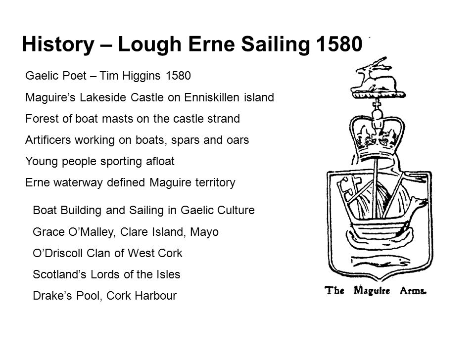 History – Lough Erne Sailing 1580 Gaelic Poet – Tim Higgins 1580 Maguire's Lakeside Castle on Enniskillen island Forest of boat masts on the castle strand Artificers working on boats, spars and oars Young people sporting afloat Erne waterway defined Maguire territory Boat Building and Sailing in Gaelic Culture Grace O'Malley, Clare Island, Mayo O'Driscoll Clan of West Cork Scotland's Lords of the Isles Drake's Pool, Cork Harbour
