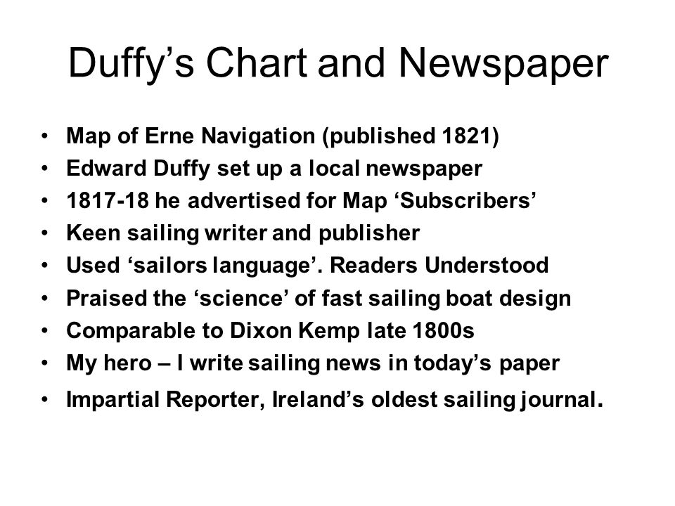Duffy's Chart and Newspaper Map of Erne Navigation (published 1821) Edward Duffy set up a local newspaper 1817-18 he advertised for Map 'Subscribers' Keen sailing writer and publisher Used 'sailors language'.